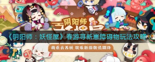 《阴阳师:妖怪屋》春游寻新崽障碍物玩法攻略