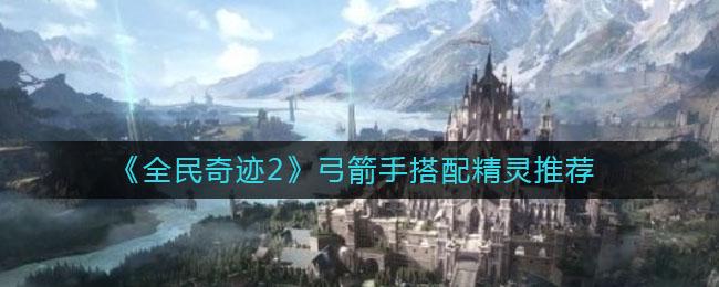 《全民奇迹2》弓箭手精灵搭配推荐