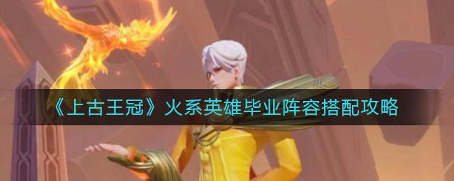 《上古王冠》火系英雄毕业阵容搭配攻略