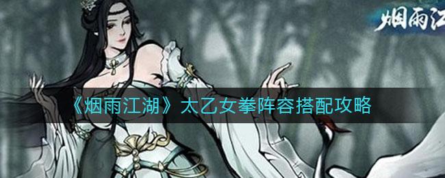 《烟雨江湖》太乙女拳阵容搭配攻略