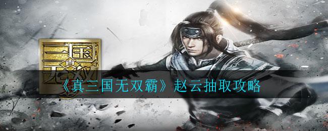 《真三国无双霸》赵云抽取攻略