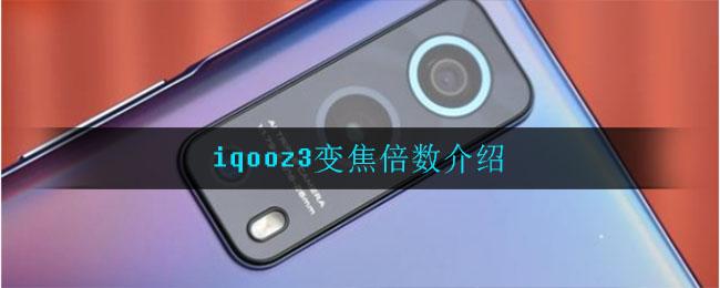 iqooz3变焦倍数介绍