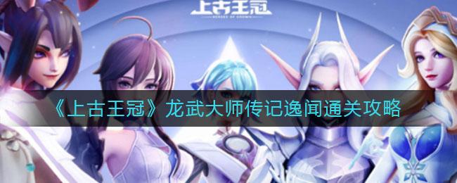 《上古王冠》龙武大师传记逸闻通关攻略
