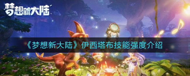 《梦想新大陆》伊西塔布技能强度介绍