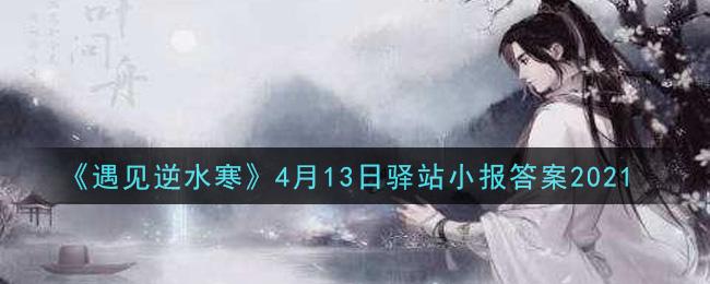 《遇见逆水寒》4月13日驿站小报答案2021
