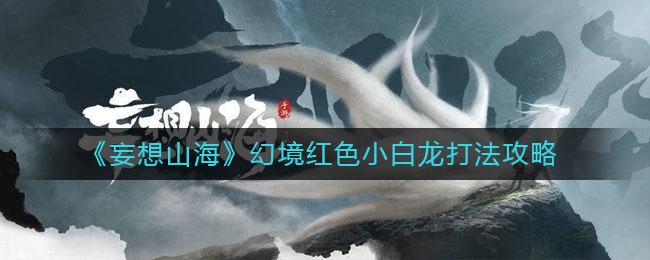 《妄想山海》幻境红色小白龙打法攻略