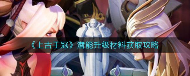 《上古王冠》潜能升级材料获取攻略