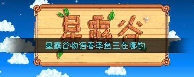 星露谷物语春季鱼王在哪钓