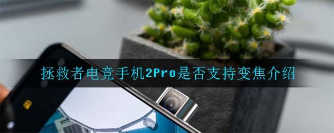 拯救者电竞手机2Pro是否支持变焦介绍