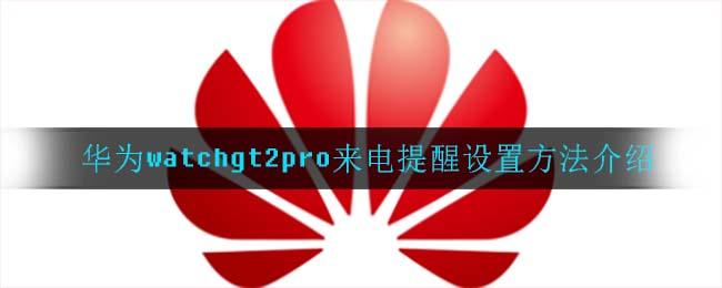 华为watchgt2pro来电提醒设置方法介绍