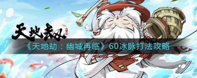 《天地劫:幽城再临》60冰脉打法攻略