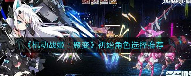 《机动战姬:聚变》初始角色选择推荐