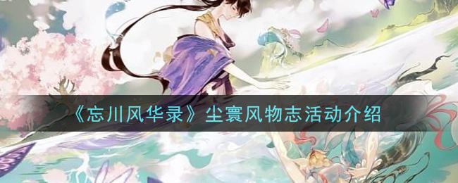 《忘川风华录》尘寰风物志活动介绍