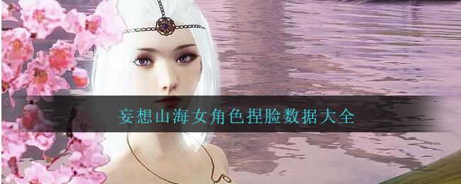 妄想山海女角色捏脸数据大全
