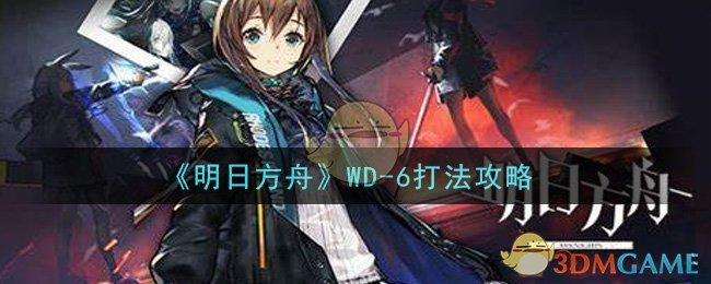 《明日方舟》WD-6打法攻略