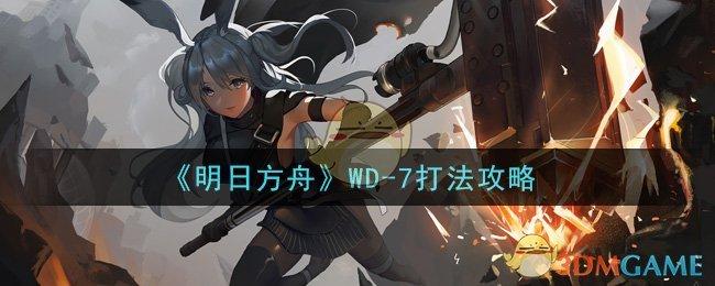 《明日方舟》WD-7打法攻略