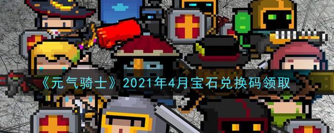《元气骑士》2021年4月宝石兑换码领取