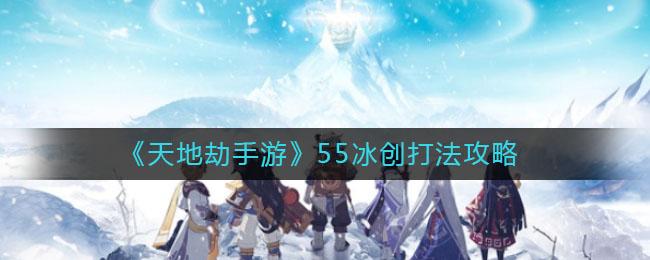 《天地劫手游》55冰创打法攻略