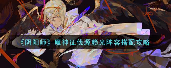 《阴阳师》魔神征伐源赖光阵容搭配攻略