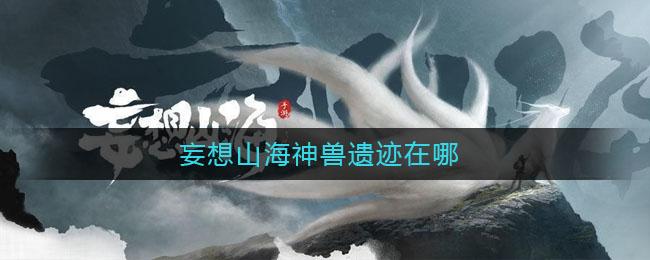 妄想山海神兽遗迹在哪