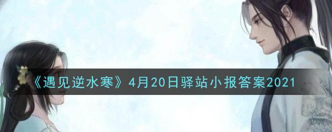 《遇见逆水寒》4月20日驿站小报答案2021