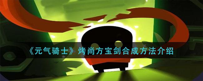 《元气骑士》烤尚方宝剑合成方法介绍