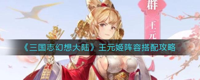 《三国志幻想大陆》王元姬阵容搭配攻略