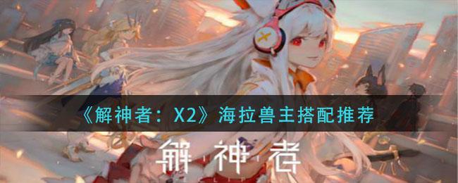 《解神者:X2》海拉兽主搭配推荐