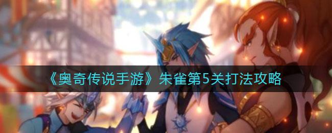 《奥奇传说手游》朱雀第5关打法攻略