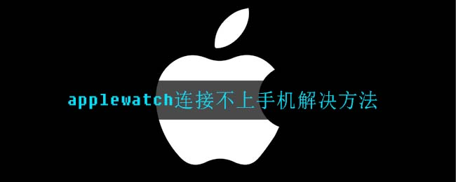 applewatch连接不上手机解决方法