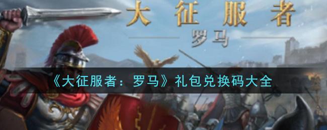 《大征服者:罗马》礼包兑换码大全