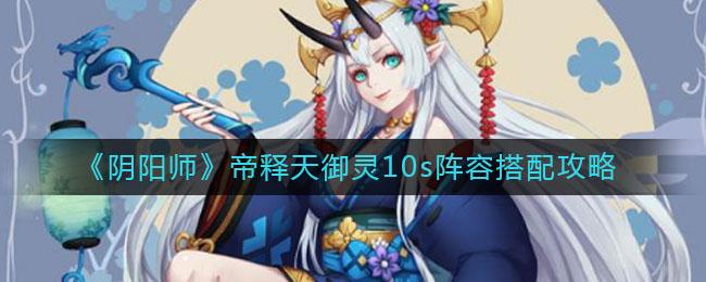 《阴阳师》帝释天御灵10s阵容搭配攻略