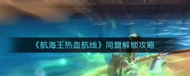 《航海王热血航线》同盟解锁攻略