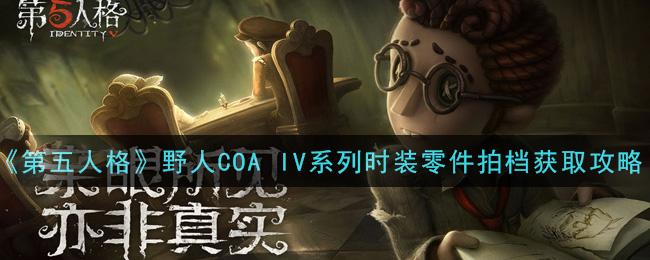 《第五人格》野人COA IV系列时装零件拍档获取攻略