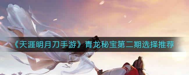 《天涯明月刀手游》青龙秘宝第二期选择推荐