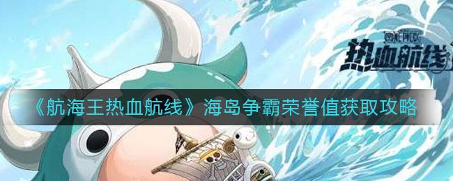 《航海王热血航线》海岛争霸荣誉值获取攻略