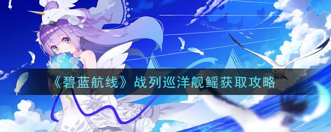 《碧蓝航线》战列巡洋舰鳐获取攻略