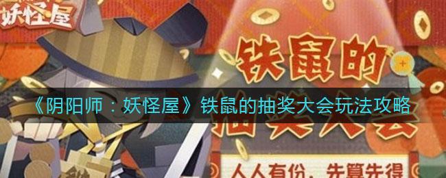 《阴阳师:妖怪屋》铁鼠的抽奖大会玩法攻略