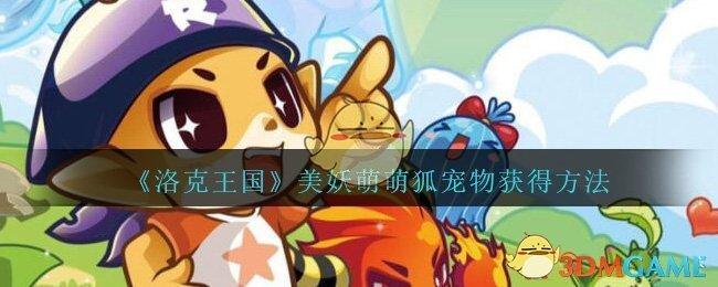 《洛克王国》美妖萌萌狐宠物获得方法