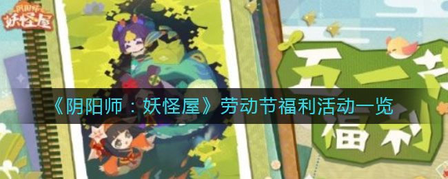 《阴阳师:妖怪屋》劳动节福利活动一览