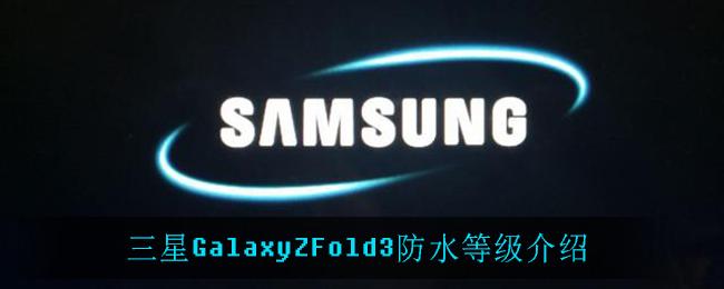 三星GalaxyZFold3防水等级介绍