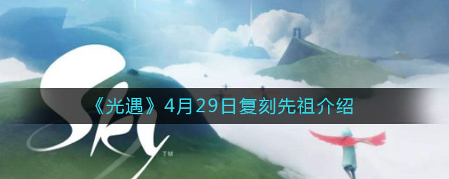 《光遇》4月29日复刻先祖介绍
