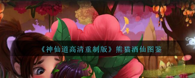 神仙道高清重制版熊猫酒仙属性图鉴-熊猫酒仙怎么样/厉害吗(图文)