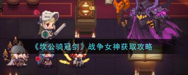 《坎公骑冠剑》战争女神获取攻略