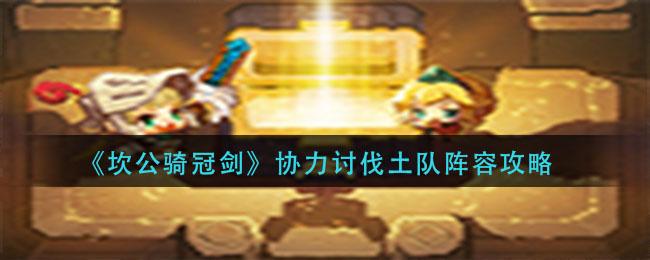 坎公骑冠剑协力讨伐土队怎么玩-协力讨伐土队阵容攻略(图文)
