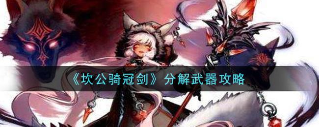 坎公骑冠剑怎么分解武器-分解武器攻略(图文)