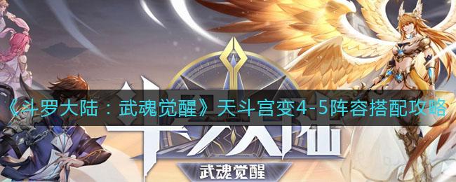 《斗罗大陆:武魂觉醒》天斗宫变4-5阵容搭配攻略