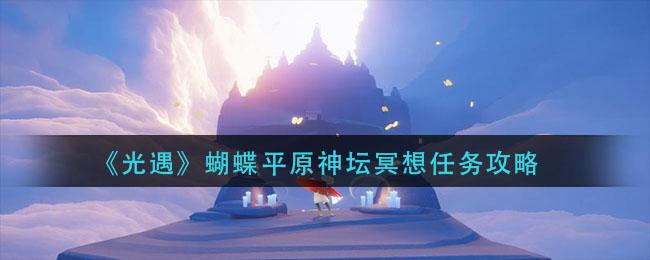 《光遇》蝴蝶平原神坛冥想任务攻略