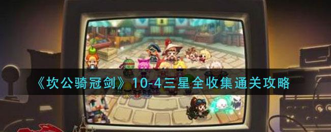 《坎公骑冠剑》10-4三星全收集通关攻略