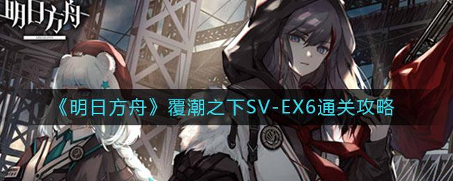 《明日方舟》覆潮之下SV-EX6通关攻略